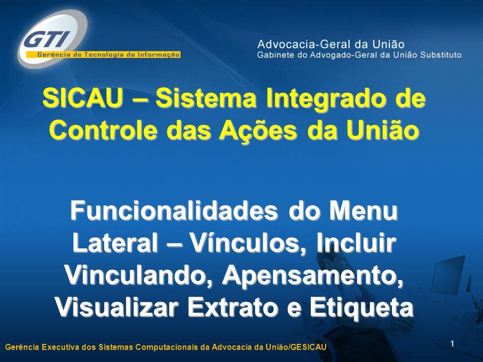 Gerência Executiva dos Sistemas Computacionais da Advocacia da União/GESICAU 1 SICAU – Sistema Integrado de Controle das Ações da União Funcionalidades do Menu Lateral – Vínculos, Incluir Vinculando, Apensamento, Visualizar Extrato e Etiqueta