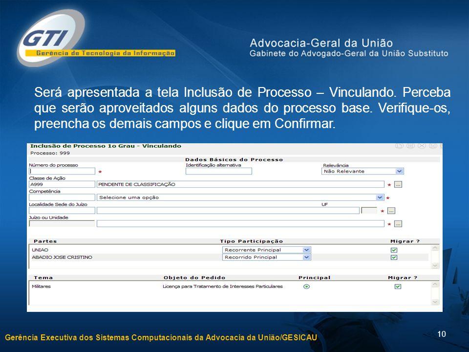 Gerência Executiva dos Sistemas Computacionais da Advocacia da União/GESICAU 10 Será apresentada a tela Inclusão de Processo – Vinculando. Perceba que