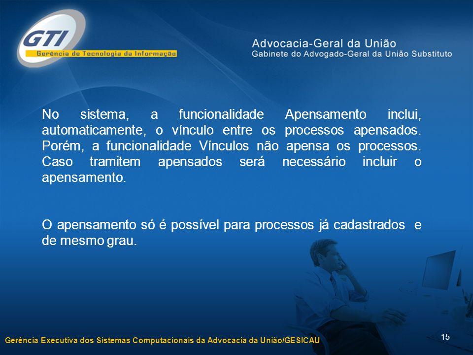 Gerência Executiva dos Sistemas Computacionais da Advocacia da União/GESICAU 15 No sistema, a funcionalidade Apensamento inclui, automaticamente, o vínculo entre os processos apensados.