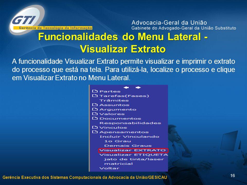 Gerência Executiva dos Sistemas Computacionais da Advocacia da União/GESICAU 16 Funcionalidades do Menu Lateral - Visualizar Extrato A funcionalidade Visualizar Extrato permite visualizar e imprimir o extrato do processo que está na tela.