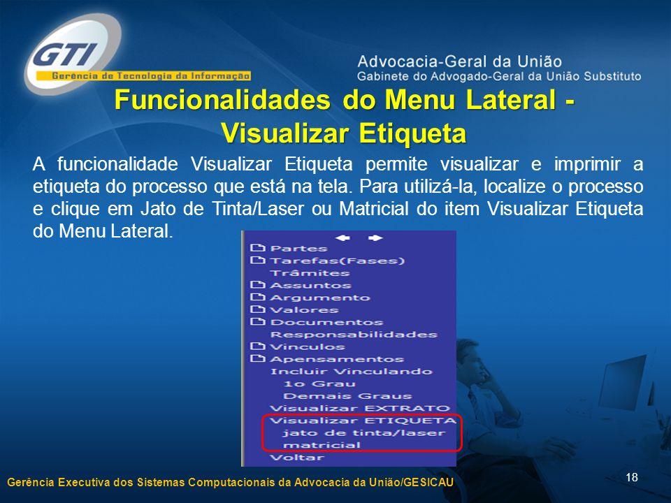 Gerência Executiva dos Sistemas Computacionais da Advocacia da União/GESICAU 18 Funcionalidades do Menu Lateral - Visualizar Etiqueta A funcionalidade Visualizar Etiqueta permite visualizar e imprimir a etiqueta do processo que está na tela.