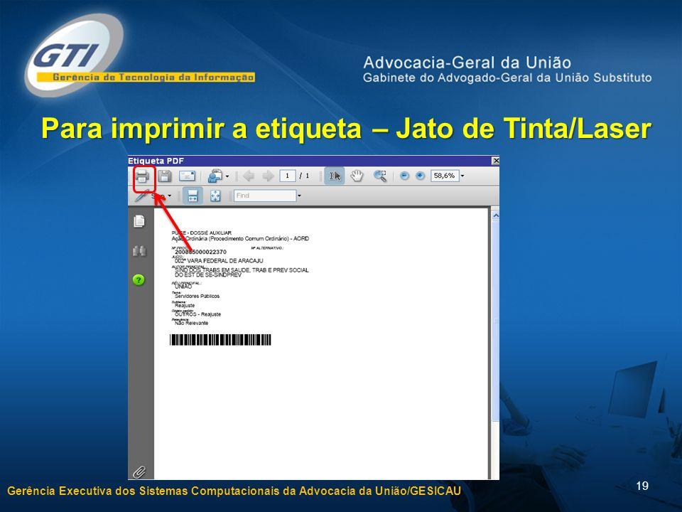 Gerência Executiva dos Sistemas Computacionais da Advocacia da União/GESICAU 19 Para imprimir a etiqueta – Jato de Tinta/Laser