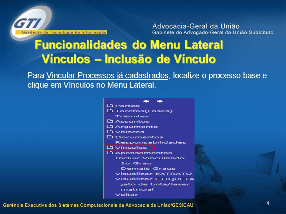 Gerência Executiva dos Sistemas Computacionais da Advocacia da União/GESICAU 4 Funcionalidades do Menu Lateral Vínculos – Inclusão de Vínculo Para Vincular Processos já cadastrados, localize o processo base e clique em Vínculos no Menu Lateral.