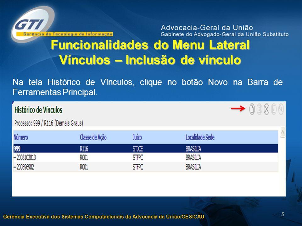 Gerência Executiva dos Sistemas Computacionais da Advocacia da União/GESICAU 5 Funcionalidades do Menu Lateral Vínculos – Inclusão de vínculo Na tela