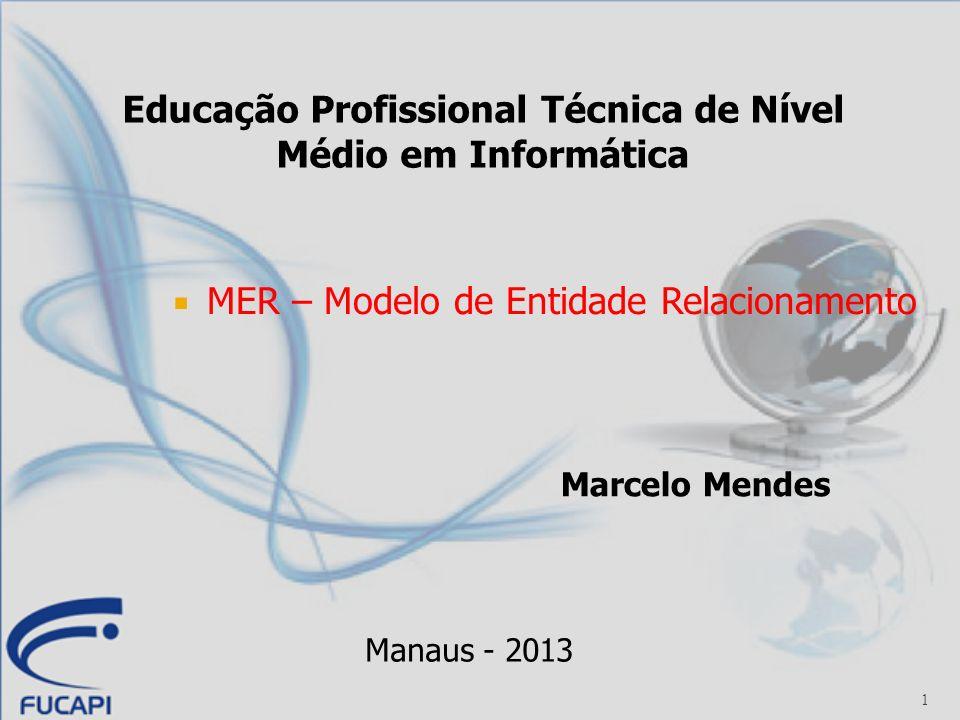 1 MER – Modelo de Entidade Relacionamento Marcelo Mendes Manaus - 2013 Educação Profissional Técnica de Nível Médio em Informática