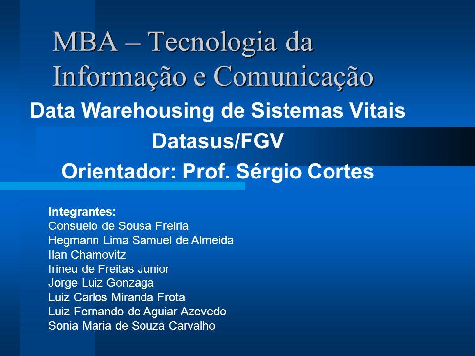 MBA – Tecnologia da Informação e Comunicação Data Warehousing de Sistemas Vitais Datasus/FGV Orientador: Prof.