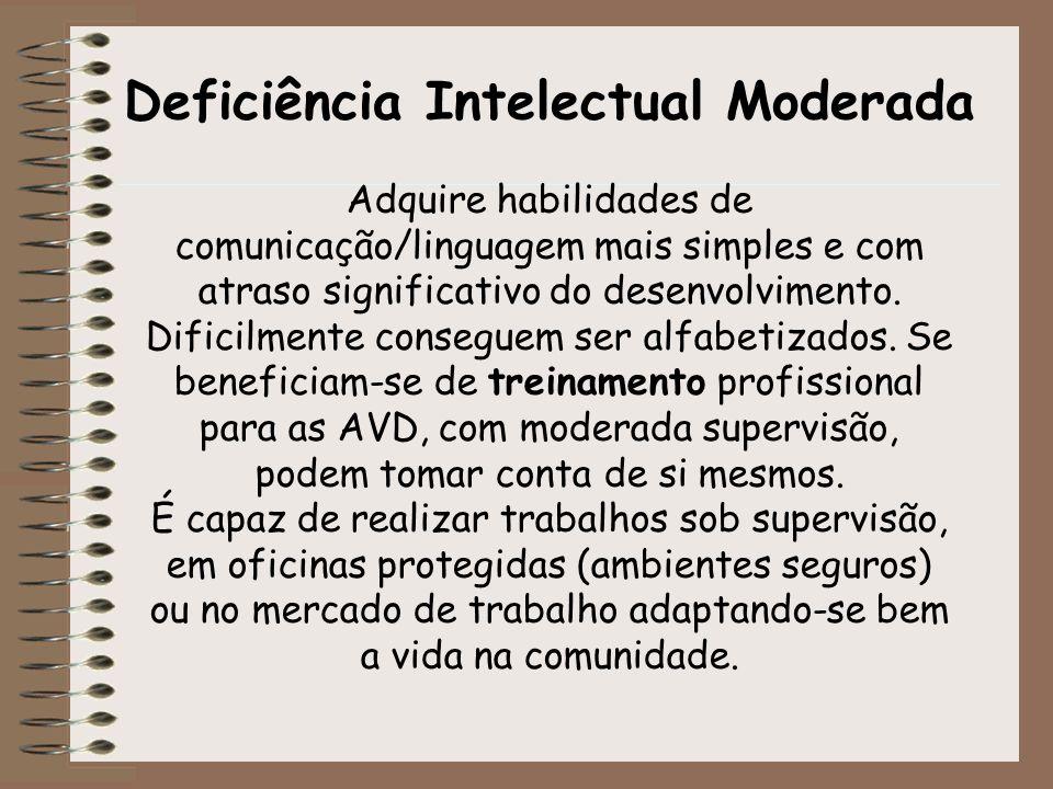 Deficiência Intelectual Moderada Adquire habilidades de comunicação/linguagem mais simples e com atraso significativo do desenvolvimento. Dificilmente