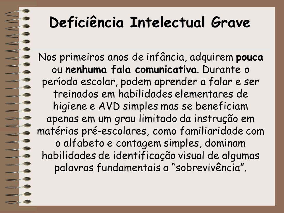 Deficiência Intelectual Grave Nos primeiros anos de infância, adquirem pouca ou nenhuma fala comunicativa. Durante o período escolar, podem aprender a