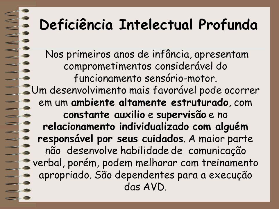 Deficiência Intelectual Profunda Nos primeiros anos de infância, apresentam comprometimentos considerável do funcionamento sensório-motor. Um desenvol