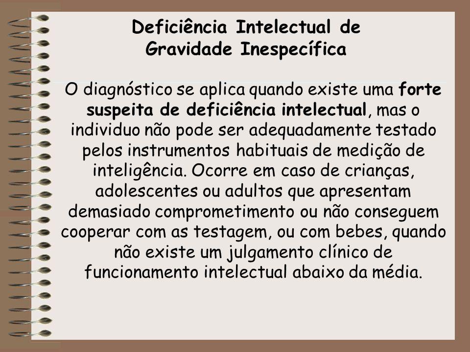 Deficiência Intelectual de Gravidade Inespecífica O diagnóstico se aplica quando existe uma forte suspeita de deficiência intelectual, mas o individuo