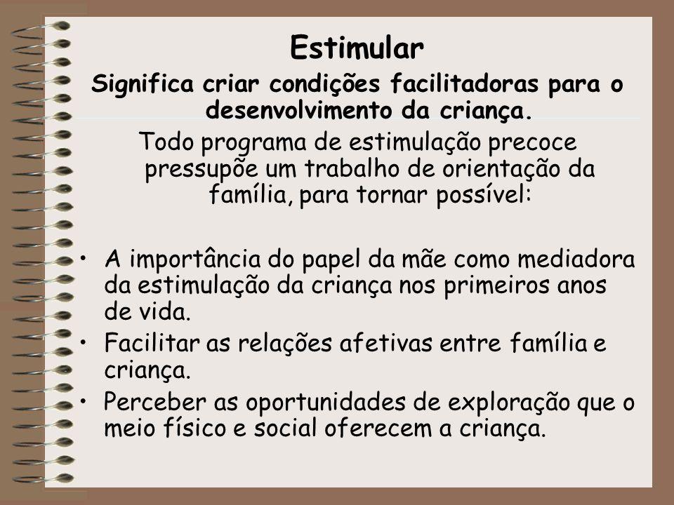 Estimular Significa criar condições facilitadoras para o desenvolvimento da criança. Todo programa de estimulação precoce pressupõe um trabalho de ori