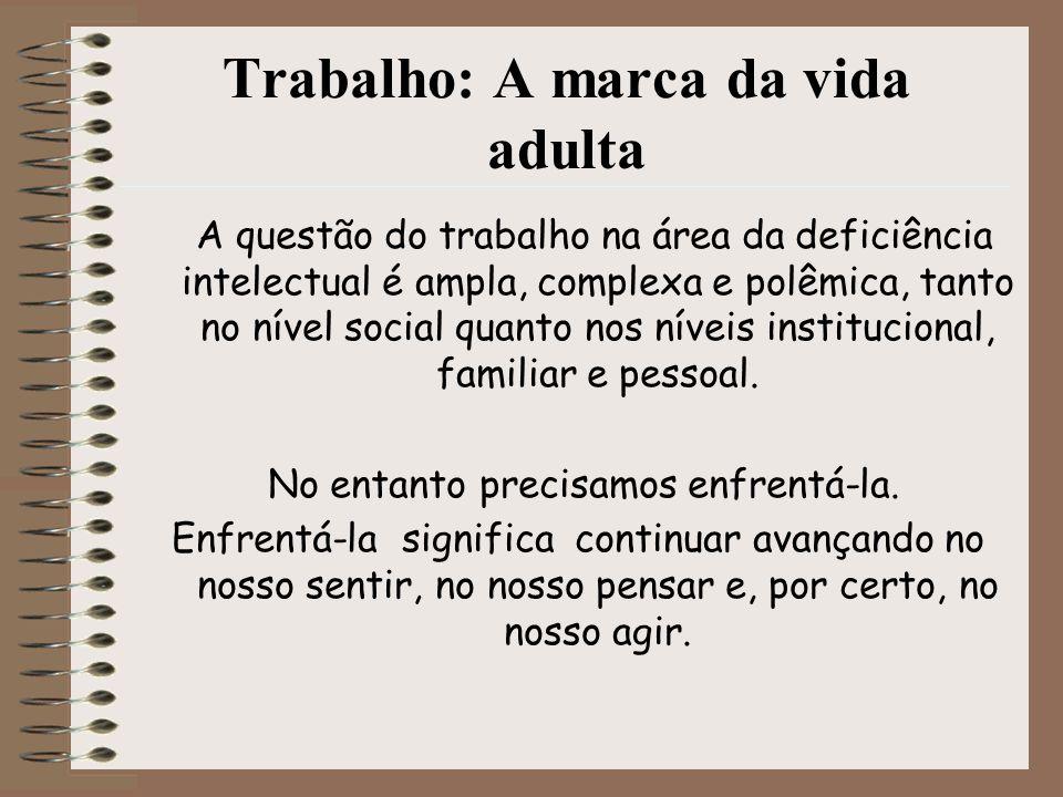 Trabalho: A marca da vida adulta A questão do trabalho na área da deficiência intelectual é ampla, complexa e polêmica, tanto no nível social quanto n