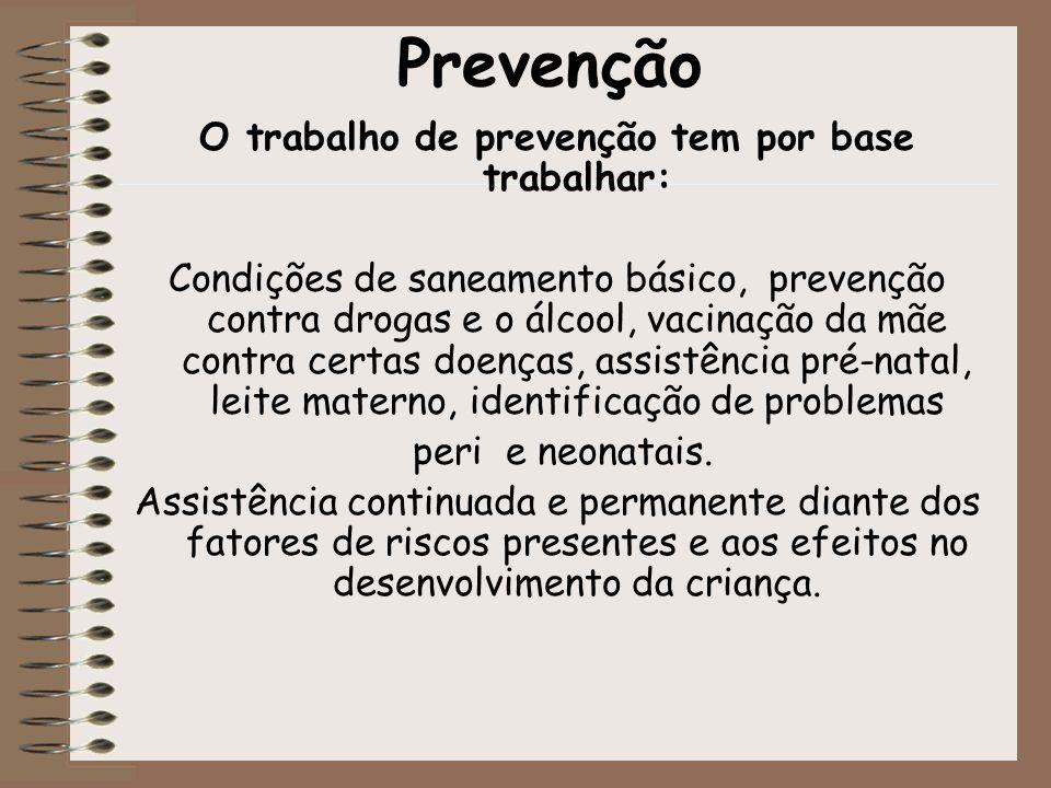 Prevenção O trabalho de prevenção tem por base trabalhar: Condições de saneamento básico, prevenção contra drogas e o álcool, vacinação da mãe contra