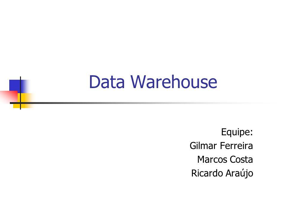 Data Warehouse Equipe: Gilmar Ferreira Marcos Costa Ricardo Araújo