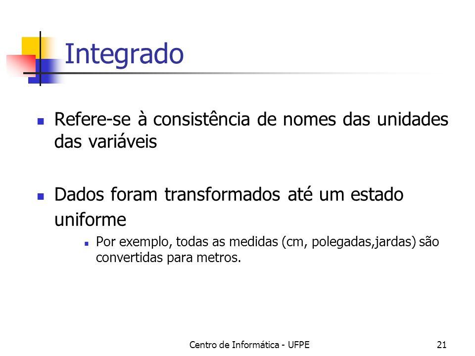 Centro de Informática - UFPE21 Integrado Refere-se à consistência de nomes das unidades das variáveis Dados foram transformados até um estado uniforme Por exemplo, todas as medidas (cm, polegadas,jardas) são convertidas para metros.