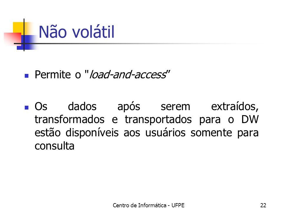 Centro de Informática - UFPE22 Não volátil Permite o load-and-access Os dados após serem extraídos, transformados e transportados para o DW estão disponíveis aos usuários somente para consulta