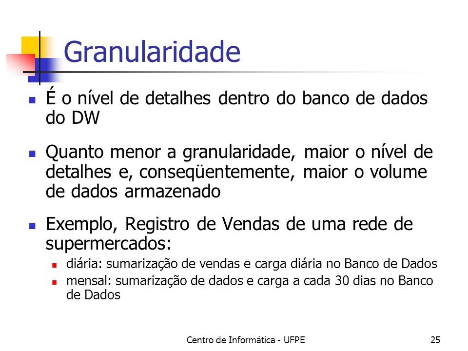 Centro de Informática - UFPE25 Granularidade É o nível de detalhes dentro do banco de dados do DW Quanto menor a granularidade, maior o nível de detalhes e, conseqüentemente, maior o volume de dados armazenado Exemplo, Registro de Vendas de uma rede de supermercados: diária: sumarização de vendas e carga diária no Banco de Dados mensal: sumarização de dados e carga a cada 30 dias no Banco de Dados