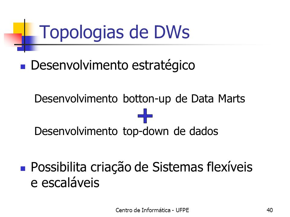 Centro de Informática - UFPE40 Topologias de DWs Desenvolvimento estratégico Desenvolvimento botton-up de Data Marts Desenvolvimento top-down de dados Possibilita criação de Sistemas flexíveis e escaláveis