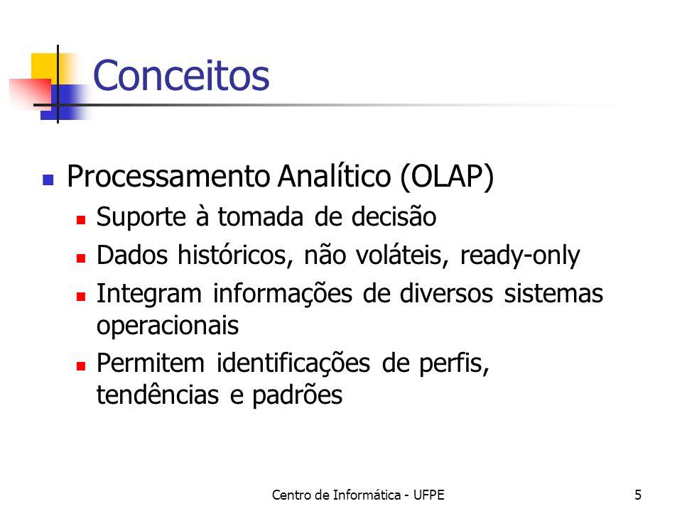 Centro de Informática - UFPE5 Conceitos Processamento Analítico (OLAP) Suporte à tomada de decisão Dados históricos, não voláteis, ready-only Integram informações de diversos sistemas operacionais Permitem identificações de perfis, tendências e padrões