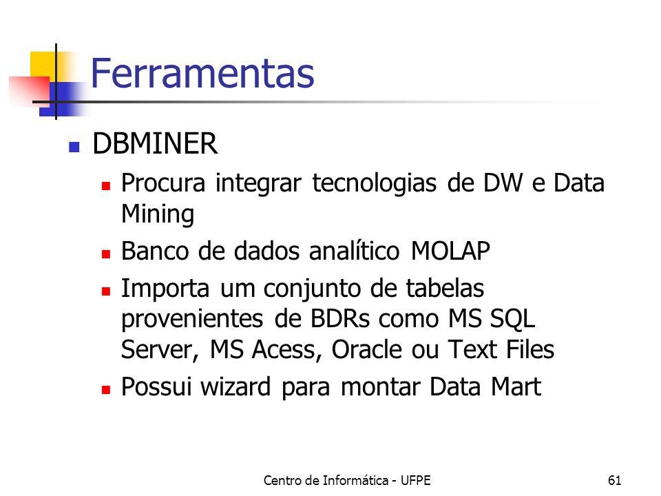 Centro de Informática - UFPE61 Ferramentas DBMINER Procura integrar tecnologias de DW e Data Mining Banco de dados analítico MOLAP Importa um conjunto de tabelas provenientes de BDRs como MS SQL Server, MS Acess, Oracle ou Text Files Possui wizard para montar Data Mart