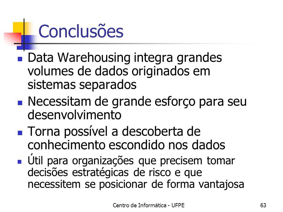 Centro de Informática - UFPE63 Conclusões Data Warehousing integra grandes volumes de dados originados em sistemas separados Necessitam de grande esfo