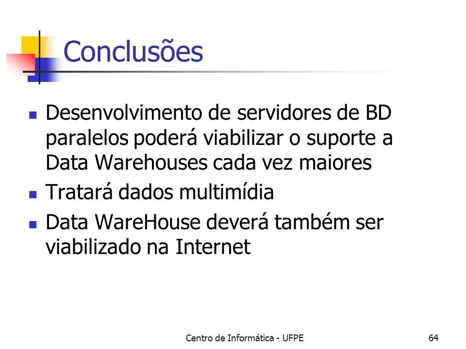 Centro de Informática - UFPE64 Conclusões Desenvolvimento de servidores de BD paralelos poderá viabilizar o suporte a Data Warehouses cada vez maiores Tratará dados multimídia Data WareHouse deverá também ser viabilizado na Internet