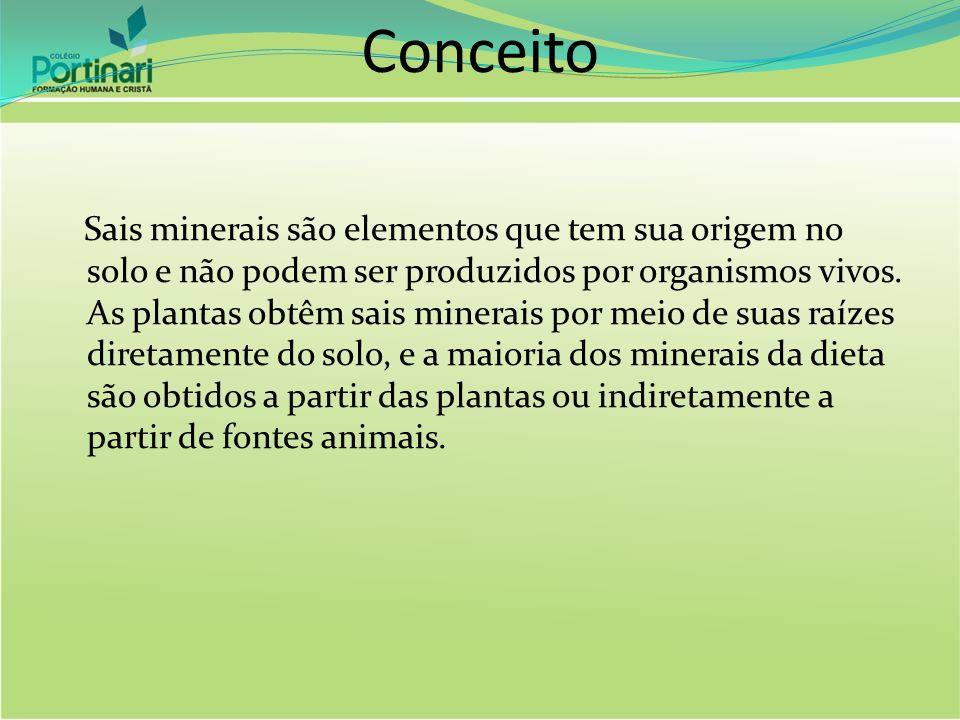 Conceito Sais minerais são elementos que tem sua origem no solo e não podem ser produzidos por organismos vivos. As plantas obtêm sais minerais por me
