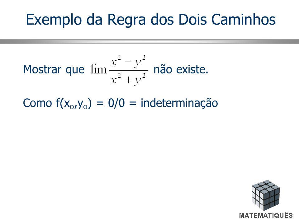 Exemplo da Regra dos Dois Caminhos Mostrar que não existe. Como f(x o,y o ) = 0/0 = indeterminação