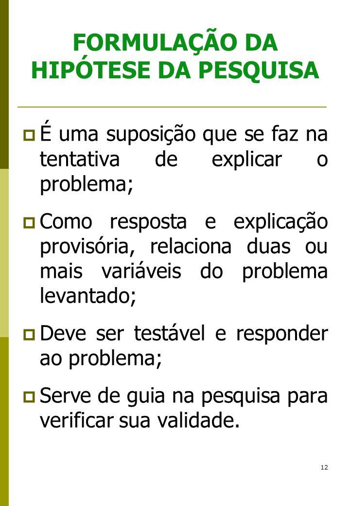 12 FORMULAÇÃO DA HIPÓTESE DA PESQUISA É uma suposição que se faz na tentativa de explicar o problema; Como resposta e explicação provisória, relaciona
