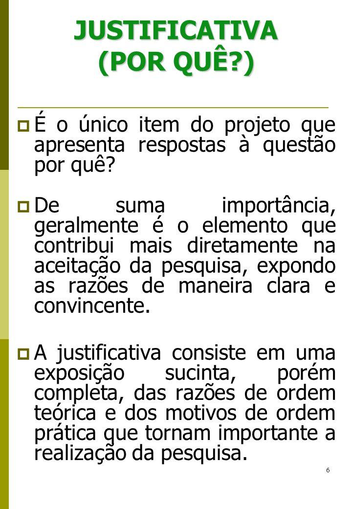 6 JUSTIFICATIVA (POR QUÊ?) É o único item do projeto que apresenta respostas à questão por quê? De suma importância, geralmente é o elemento que contr