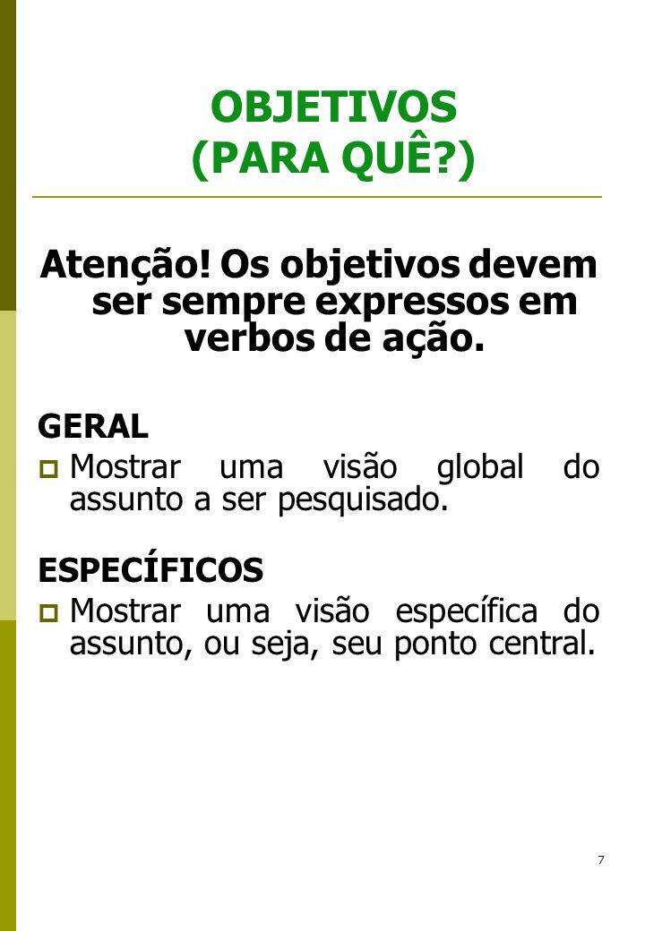 7 OBJETIVOS (PARA QUÊ?) Atenção! Os objetivos devem ser sempre expressos em verbos de ação. GERAL Mostrar uma visão global do assunto a ser pesquisado