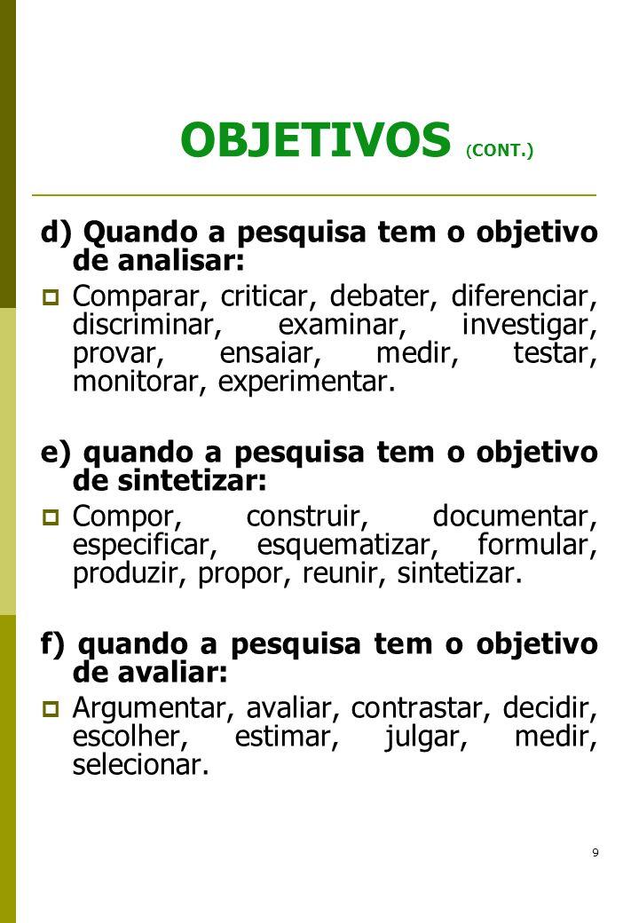 9 OBJETIVOS ( CONT.) d) Quando a pesquisa tem o objetivo de analisar: Comparar, criticar, debater, diferenciar, discriminar, examinar, investigar, pro