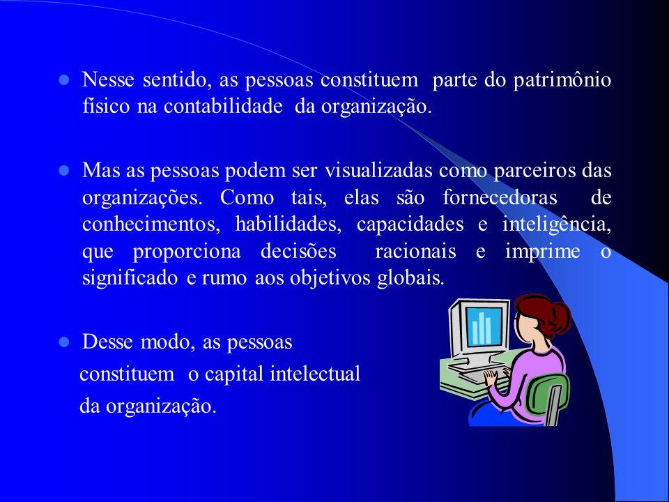 Nesse sentido, as pessoas constituem parte do patrimônio físico na contabilidade da organização. Mas as pessoas podem ser visualizadas como parceiros