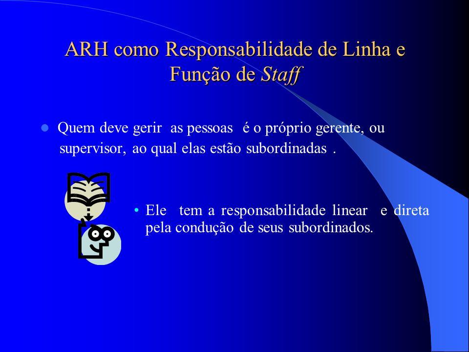 ARH como Responsabilidade de Linha e Função de Staff Quem deve gerir as pessoas é o próprio gerente, ou supervisor, ao qual elas estão subordinadas. E