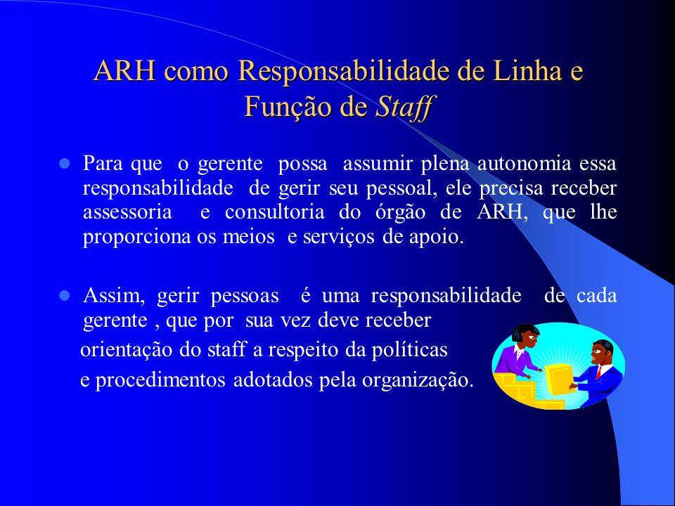 ARH como Responsabilidade de Linha e Função de Staff Para que o gerente possa assumir plena autonomia essa responsabilidade de gerir seu pessoal, ele