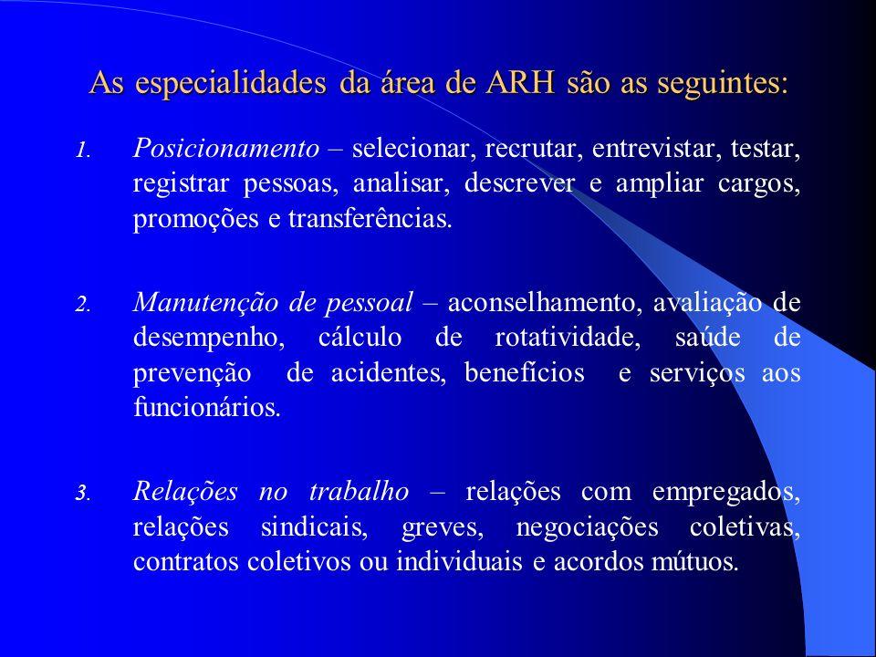 As especialidades da área de ARH são as seguintes: 1. Posicionamento – selecionar, recrutar, entrevistar, testar, registrar pessoas, analisar, descrev