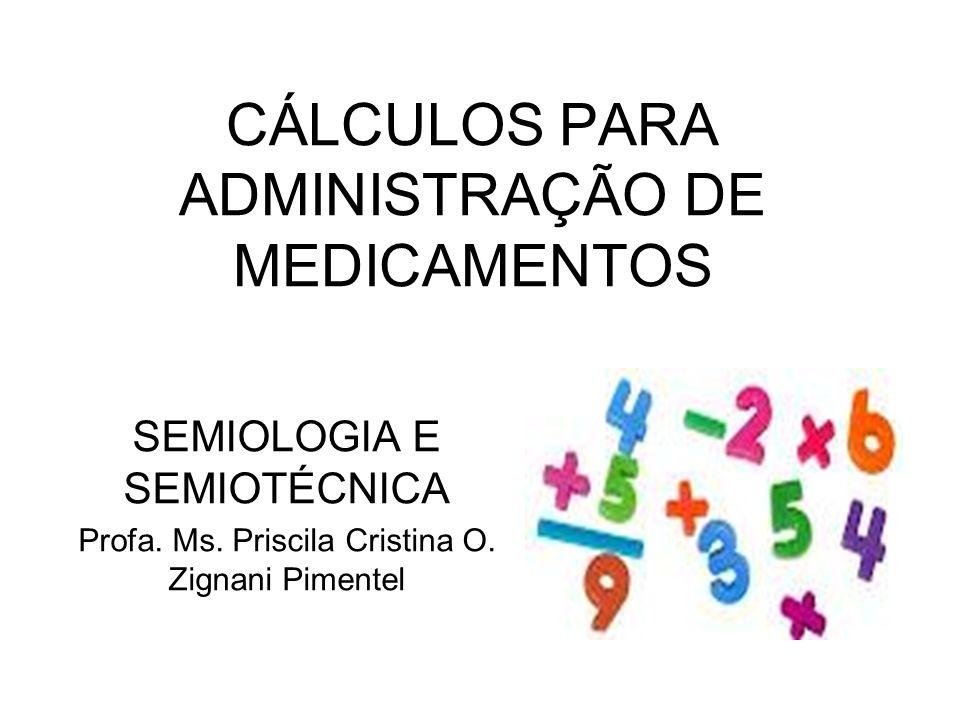 CÁLCULOS PARA ADMINISTRAÇÃO DE MEDICAMENTOS SEMIOLOGIA E SEMIOTÉCNICA Profa. Ms. Priscila Cristina O. Zignani Pimentel