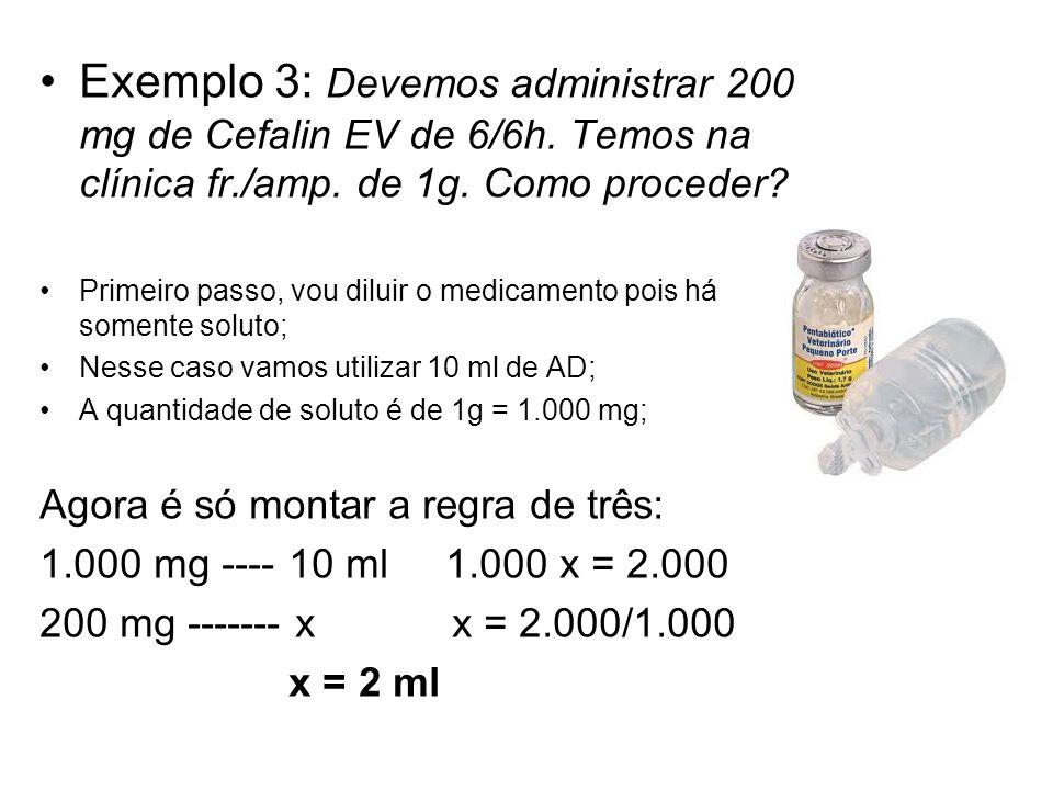Exemplo 3: Devemos administrar 200 mg de Cefalin EV de 6/6h. Temos na clínica fr./amp. de 1g. Como proceder? Primeiro passo, vou diluir o medicamento