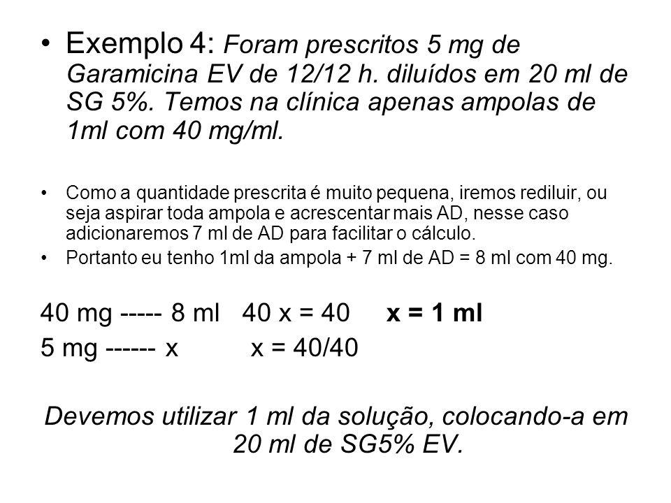 Exemplo 4: Foram prescritos 5 mg de Garamicina EV de 12/12 h. diluídos em 20 ml de SG 5%. Temos na clínica apenas ampolas de 1ml com 40 mg/ml. Como a