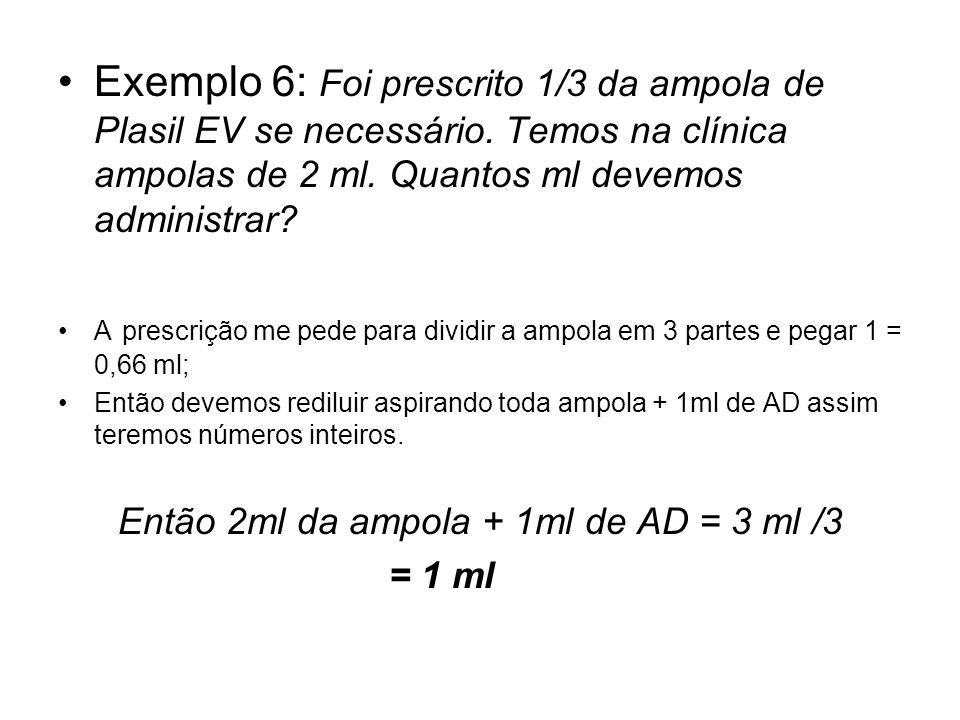 Exemplo 6: Foi prescrito 1/3 da ampola de Plasil EV se necessário. Temos na clínica ampolas de 2 ml. Quantos ml devemos administrar? A prescrição me p