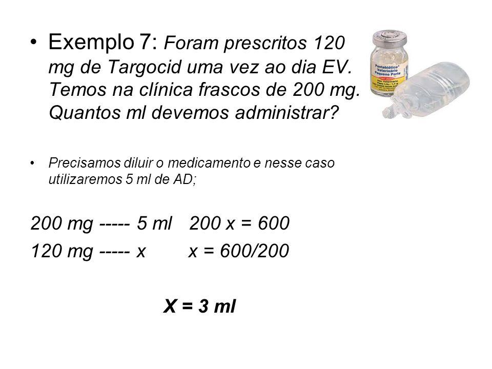 Exemplo 7: Foram prescritos 120 mg de Targocid uma vez ao dia EV. Temos na clínica frascos de 200 mg. Quantos ml devemos administrar? Precisamos dilui