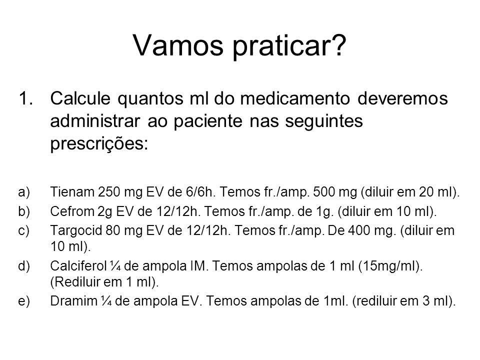 Vamos praticar? 1.Calcule quantos ml do medicamento deveremos administrar ao paciente nas seguintes prescrições: a)Tienam 250 mg EV de 6/6h. Temos fr.