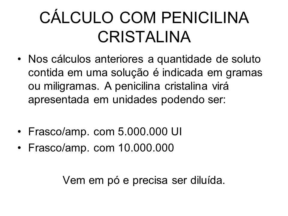 CÁLCULO COM PENICILINA CRISTALINA Nos cálculos anteriores a quantidade de soluto contida em uma solução é indicada em gramas ou miligramas. A penicili