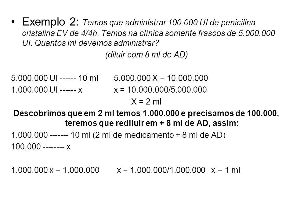 Exemplo 2: Temos que administrar 100.000 UI de penicilina cristalina EV de 4/4h. Temos na clínica somente frascos de 5.000.000 UI. Quantos ml devemos