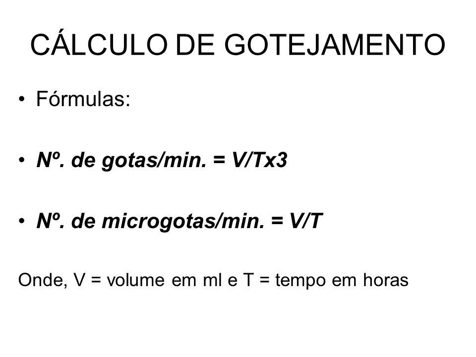 CÁLCULO DE GOTEJAMENTO Fórmulas: Nº. de gotas/min. = V/Tx3 Nº. de microgotas/min. = V/T Onde, V = volume em ml e T = tempo em horas