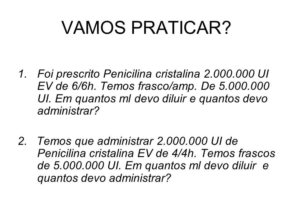 VAMOS PRATICAR? 1.Foi prescrito Penicilina cristalina 2.000.000 UI EV de 6/6h. Temos frasco/amp. De 5.000.000 UI. Em quantos ml devo diluir e quantos