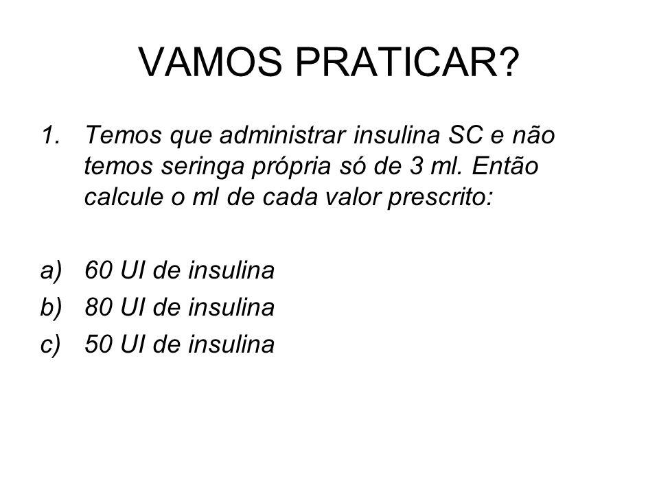 VAMOS PRATICAR? 1.Temos que administrar insulina SC e não temos seringa própria só de 3 ml. Então calcule o ml de cada valor prescrito: a)60 UI de ins