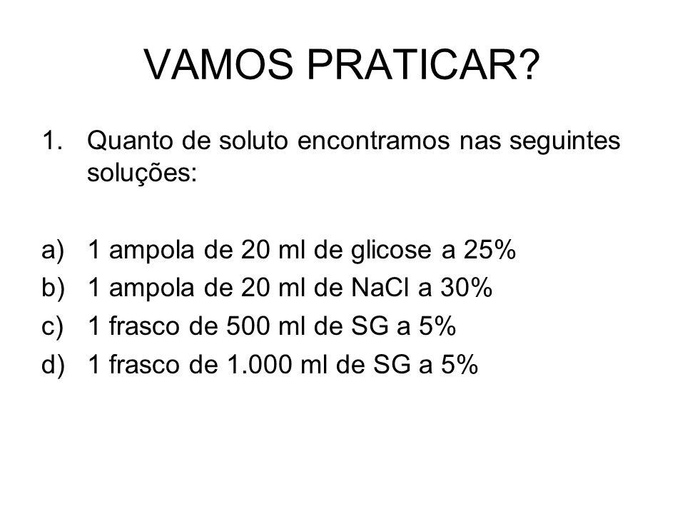 VAMOS PRATICAR? 1.Quanto de soluto encontramos nas seguintes soluções: a)1 ampola de 20 ml de glicose a 25% b)1 ampola de 20 ml de NaCl a 30% c)1 fras