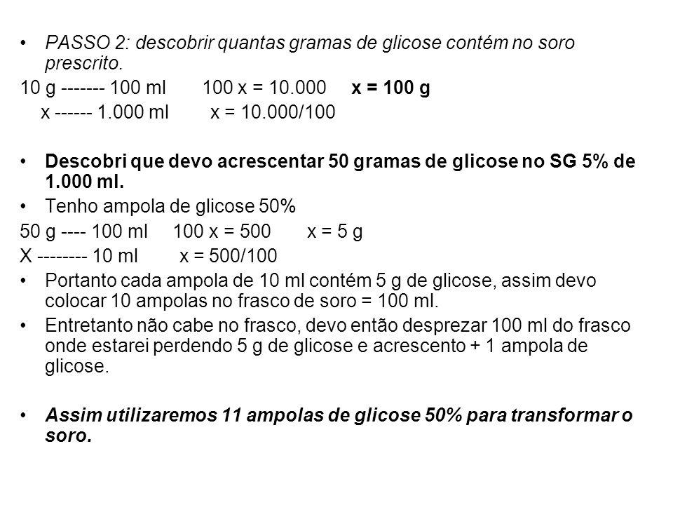 PASSO 2: descobrir quantas gramas de glicose contém no soro prescrito. 10 g ------- 100 ml 100 x = 10.000 x = 100 g x ------ 1.000 ml x = 10.000/100 D