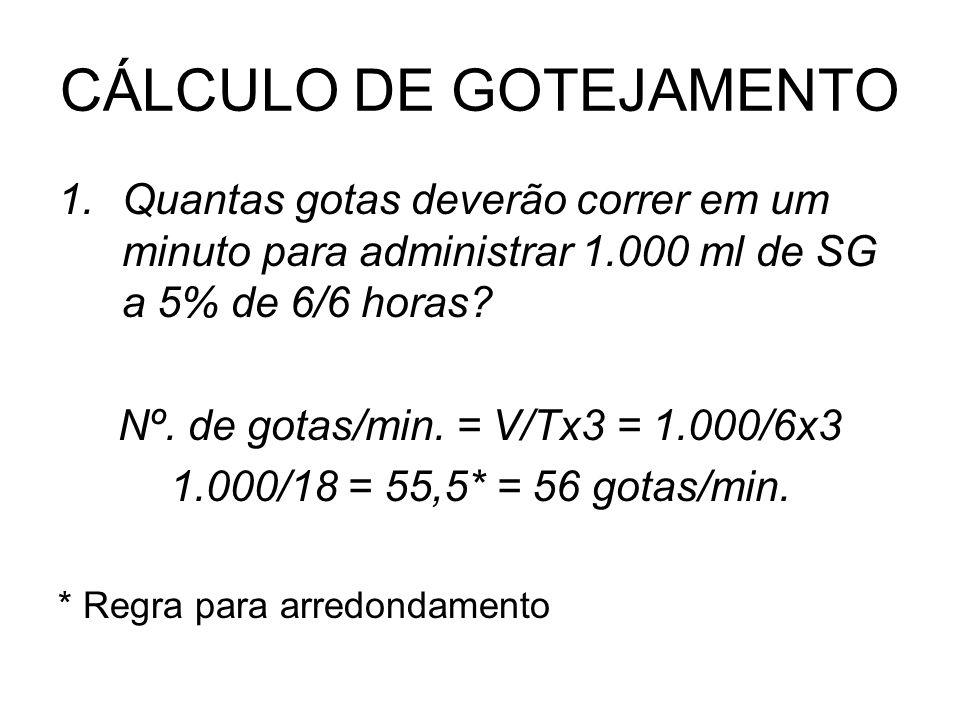 CÁLCULO DE GOTEJAMENTO 1.Quantas gotas deverão correr em um minuto para administrar 1.000 ml de SG a 5% de 6/6 horas? Nº. de gotas/min. = V/Tx3 = 1.00